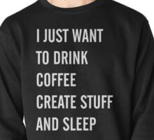 I Just Want to Drink Coffee, Create Stuff, and Sleep Pullover