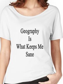 Geography Is What Keeps Me Sane  Women's Relaxed Fit T-Shirt