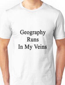 Geography Runs In My Veins  Unisex T-Shirt