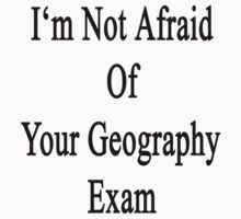 I'm Not Afraid Of Your Geography Exam  by supernova23