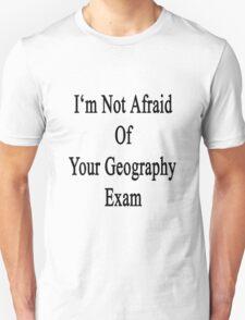 I'm Not Afraid Of Your Geography Exam  Unisex T-Shirt