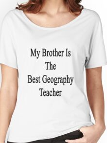My Brother Is The Best Geography Teacher  Women's Relaxed Fit T-Shirt
