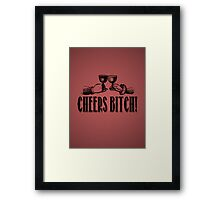 Cheers Bitch! Framed Print