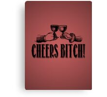 Cheers Bitch! Canvas Print