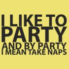 I LIKE TO PARTY AND BY PARTY I MEAN TAKE NAPS by CalumCJL