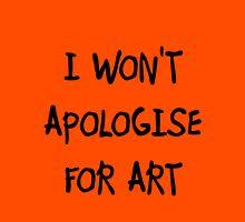 I won't apologise for art Unisex T-Shirt