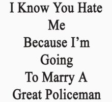 I Know You Hate Me Because I'm Going To Marry A Great Policeman by supernova23