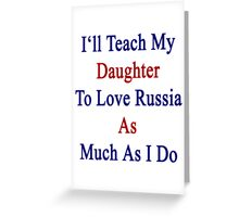 I'll Teach My Daughter To Love Russia As Much As I Do  Greeting Card