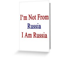 I'm Not From Russia I Am Russia  Greeting Card
