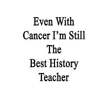 Even With Cancer I'm Still The Best History Teacher  Photographic Print