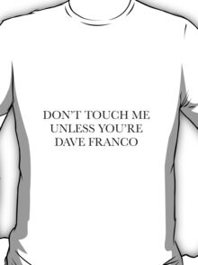 don't touch me unless you're dave franco T-Shirt