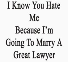 I Know You Hate Me Because I'm Going To Marry A Great Lawyer  by supernova23