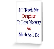 I'll Teach My Daughter To Love Norway As Much As I Do  Greeting Card