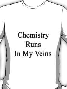 Chemistry Runs In My Veins  T-Shirt