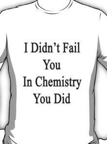 I Didn't Fail You In Chemistry You Did  T-Shirt