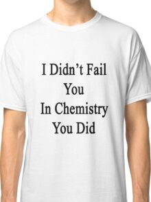 I Didn't Fail You In Chemistry You Did  Classic T-Shirt