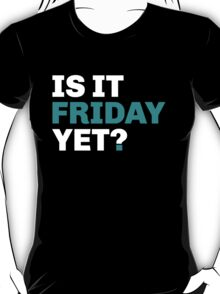 Is It Friday Yet ? T-Shirt