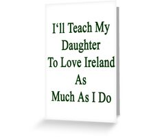 I'll Teach My Daughter To Love Ireland As Much As I Do Greeting Card