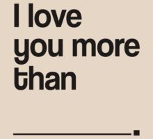 I LOVE YOU MORE THAN by mcdba