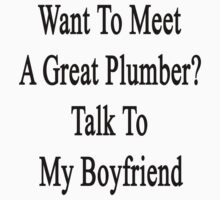Want To Meet A Great Plumber? Talk To My Boyfriend  by supernova23