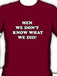 Men... We Don't Know What We Did! T-Shirt