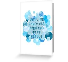 Well, we can't all come and go by bubble Greeting Card