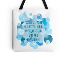 Well, we can't all come and go by bubble Tote Bag