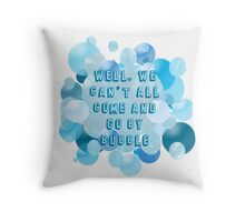 Well, we can't all come and go by bubble Throw Pillow