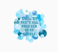 Well, we can't all come and go by bubble Unisex T-Shirt