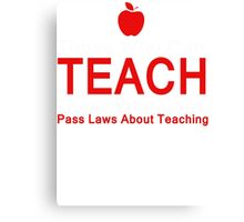 Those who can Teach, Those who can't pass laws about Teaching. Canvas Print