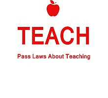 Those who can Teach, Those who can't pass laws about Teaching. Photographic Print