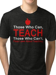 Those who can Teach, Those who can't pass laws about Teaching. Tri-blend T-Shirt