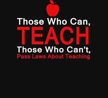 Those who can Teach, Those who can't pass laws about Teaching. Unisex T-Shirt