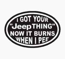 I got your Jeep thing now it burns when I pee by Tony  Bazidlo