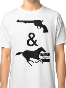Got a six shooter and a horse named trigger Classic T-Shirt