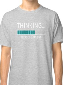 Thinking... Please Be Patient Classic T-Shirt