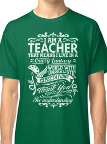 I AM A TEACHER, That means I live in a crazy fantasy world... Classic T-Shirt