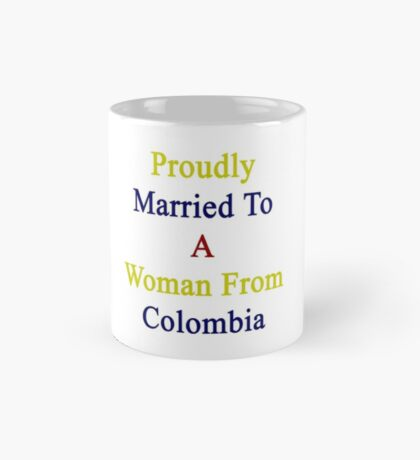 Proudly Married To A Woman From Colombia  Mug