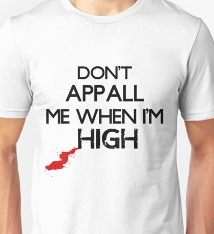 Don't Appall Me When I'm High Unisex T-Shirt