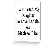 I Will Teach My Daughter To Love Rabbits As Much As I Do  Greeting Card
