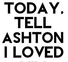 If I Die Today, Tell Ashton Irwin I Loved Him. by AshleyFrancesca