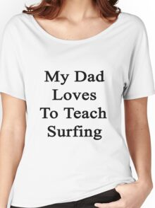 My Dad Loves To Teach Surfing  Women's Relaxed Fit T-Shirt