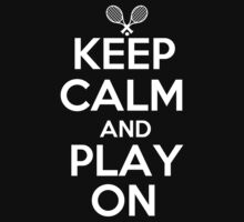 Keep Calm and Play On - Tennis by shakeoutfitters