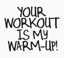 Your Workout is My Warmup by shakeoutfitters