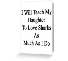 I Will Teach My Daughter To Love Sharks As Much As I Do  Greeting Card