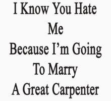 I Know You Hate Me Because I'm Going To Marry A Great Carpenter  by supernova23