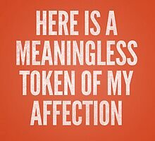 Here is a meaningless token of my affection by imjustmike