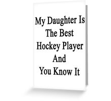 My Daughter Is The Best Hockey Player And You Know It  Greeting Card
