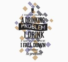 """I Dont Have a Drinking Problem"" Vector Design by xanthos84"