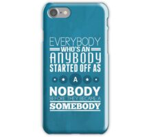 everybody who's an anybody started off as a nobody before they became a somebody. iPhone Case/Skin